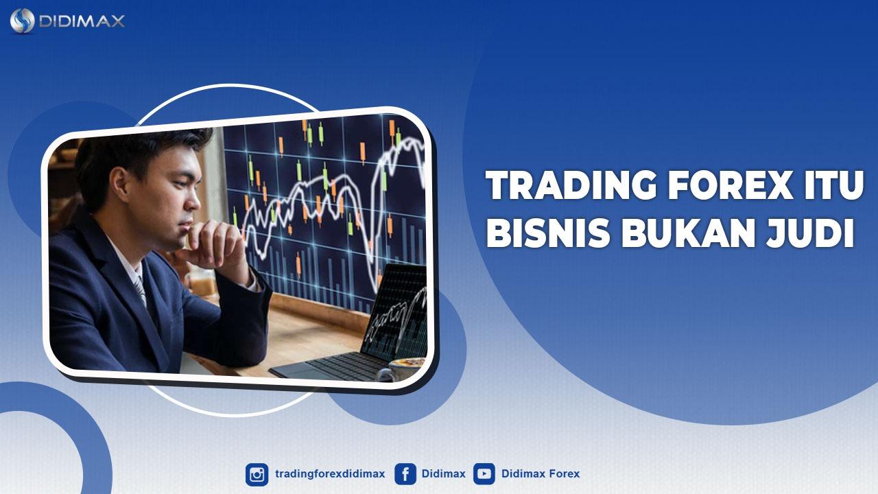 Trading Forex Itu Bisnis Bukan Judi