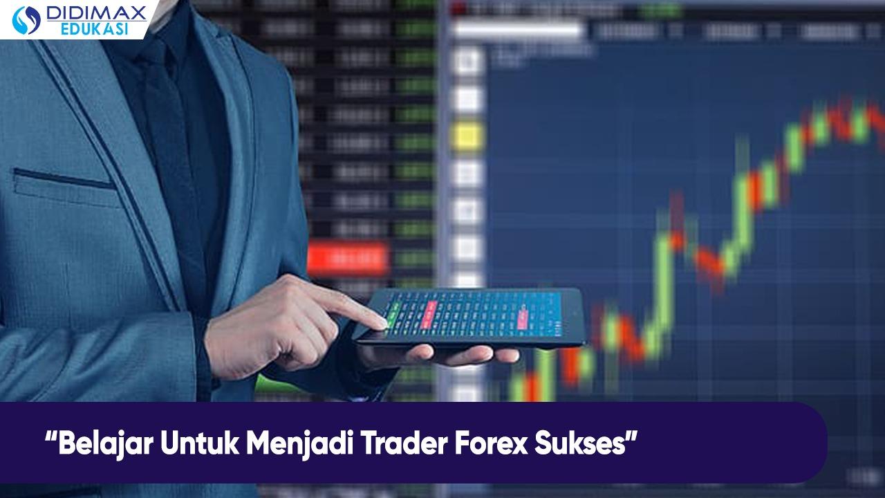Belajar Untuk Menjadi Trader Forex Sukses