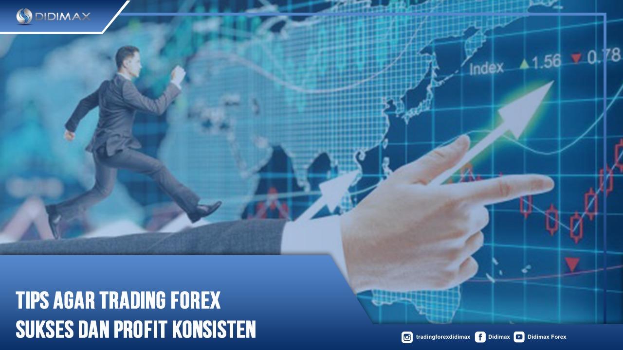 Tips Agar Trading Forex Sukses dan Profit Konsisten